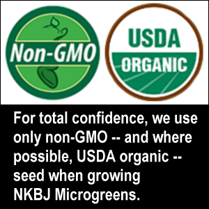 For total confidence, we use only organic and non-GMO seed when growing NKBJ Microgreens.